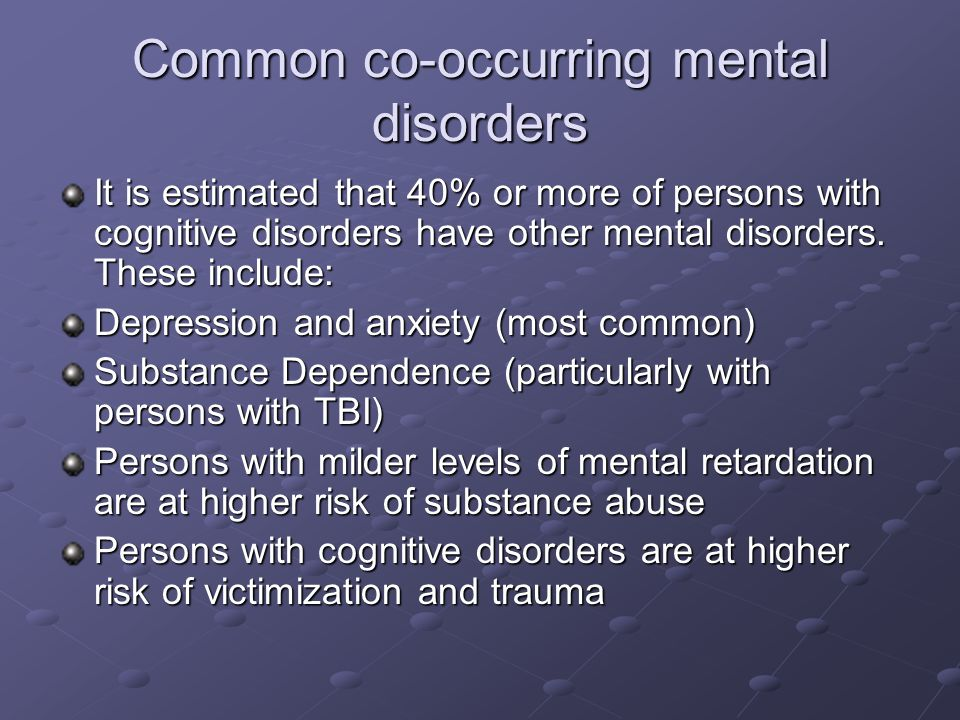 Common co-occurring mental disorders It is estimated that 40% or more of persons with cognitive disorders have other mental disorders. These include: