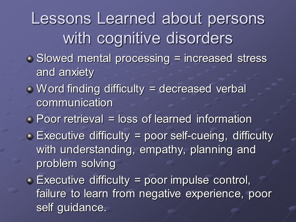 Lessons Learned about persons with cognitive disorders Slowed mental processing = increased stress and anxiety Word finding difficulty = decreased verbal communication Poor retrieval = loss of learned information Executive difficulty = poor self-cueing, difficulty with understanding, empathy, planning and problem solving Executive difficulty = poor impulse control, failure to learn from negative experience, poor self guidance.