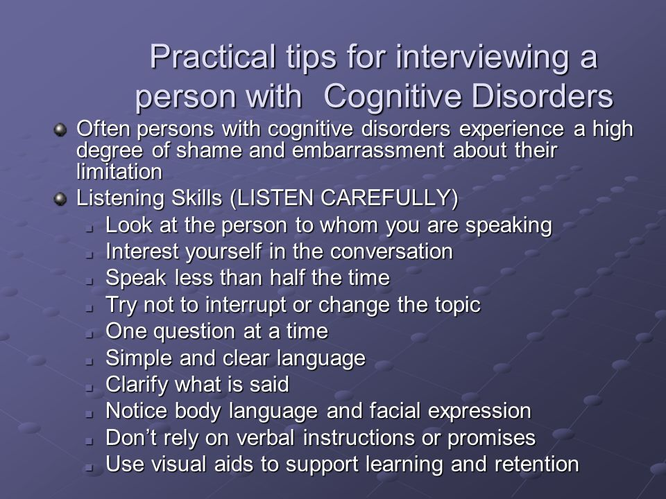 Practical tips for interviewing a person with Cognitive Disorders Often persons with cognitive disorders experience a high degree of shame and embarrassment about their limitation Listening Skills (LISTEN CAREFULLY) Look at the person to whom you are speaking Look at the person to whom you are speaking Interest yourself in the conversation Interest yourself in the conversation Speak less than half the time Speak less than half the time Try not to interrupt or change the topic Try not to interrupt or change the topic One question at a time One question at a time Simple and clear language Simple and clear language Clarify what is said Clarify what is said Notice body language and facial expression Notice body language and facial expression Don't rely on verbal instructions or promises Don't rely on verbal instructions or promises Use visual aids to support learning and retention Use visual aids to support learning and retention