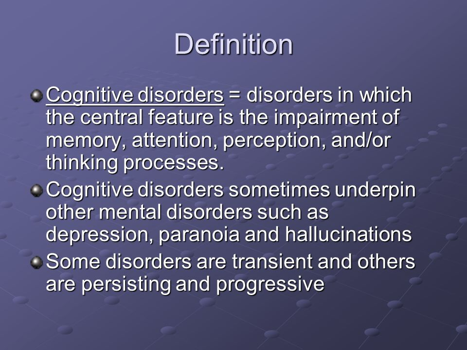 Definition Cognitive disorders = disorders in which the central feature is the impairment of memory, attention, perception, and/or thinking processes.