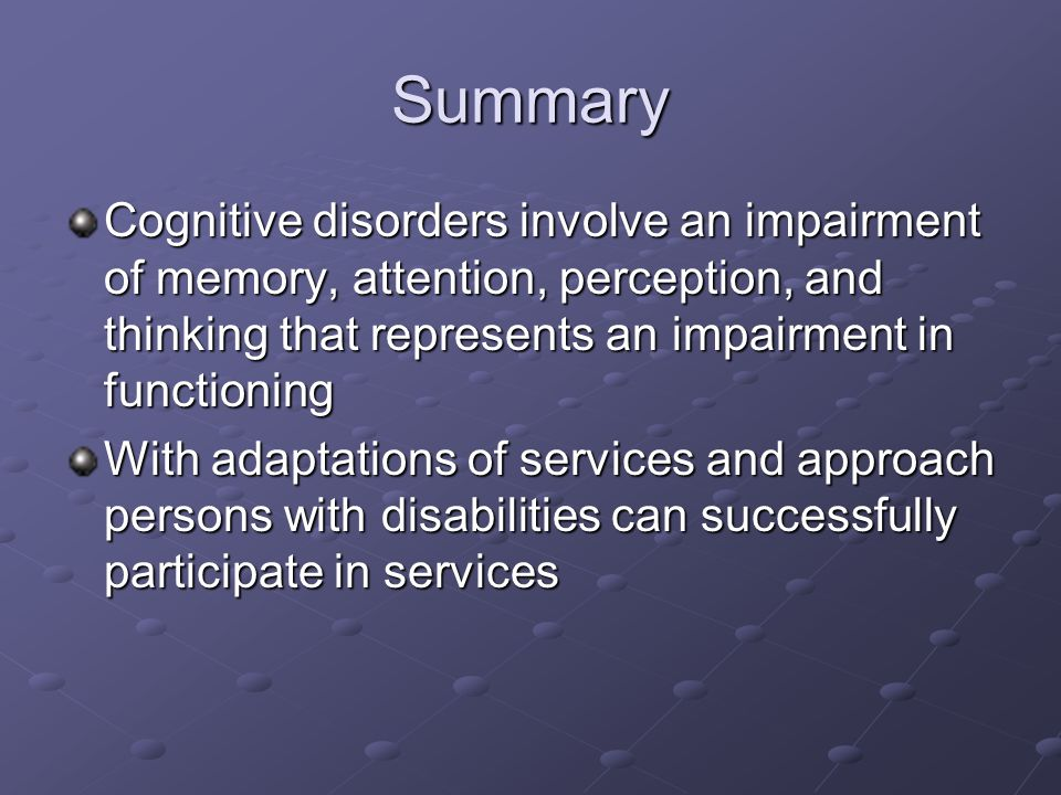 Summary Cognitive disorders involve an impairment of memory, attention, perception, and thinking that represents an impairment in functioning With adaptations of services and approach persons with disabilities can successfully participate in services
