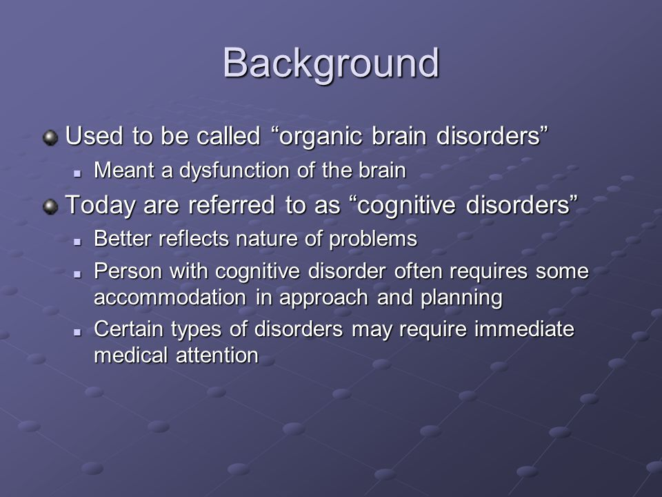 Background Used to be called organic brain disorders Meant a dysfunction of the brain Meant a dysfunction of the brain Today are referred to as cognitive disorders Better reflects nature of problems Better reflects nature of problems Person with cognitive disorder often requires some accommodation in approach and planning Person with cognitive disorder often requires some accommodation in approach and planning Certain types of disorders may require immediate medical attention Certain types of disorders may require immediate medical attention