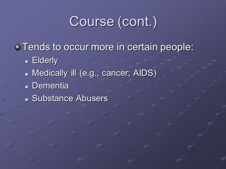 Course (cont.) Tends to occur more in certain people: Elderly Elderly Medically ill (e.g., cancer; AIDS) Medically ill (e.g., cancer; AIDS) Dementia D