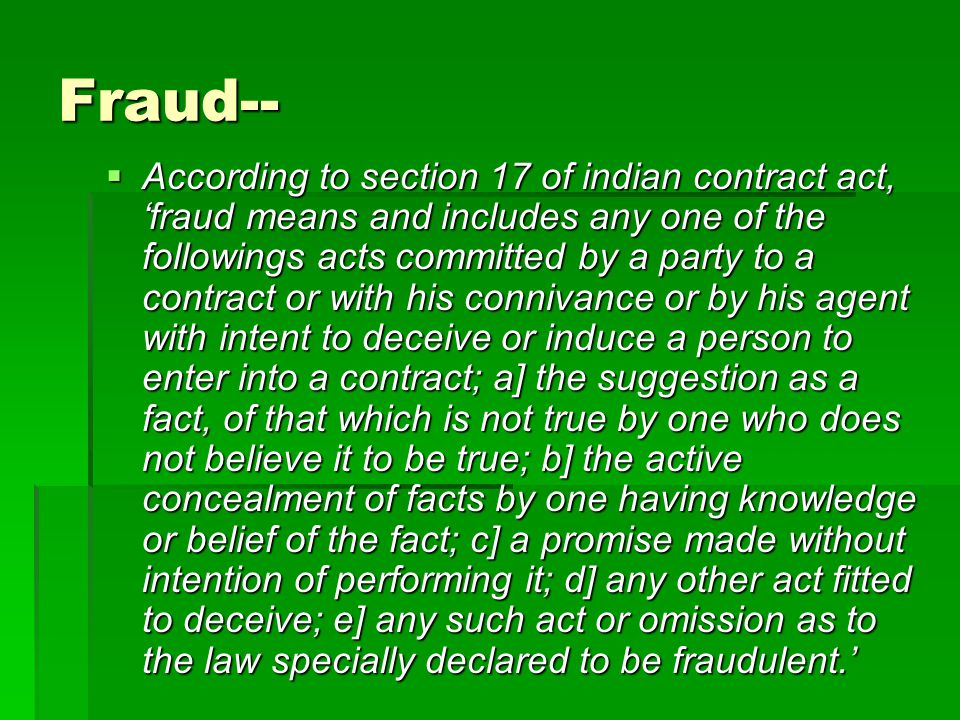 Fraud--  According to section 17 of indian contract act, 'fraud means and includes any one of the followings acts committed by a party to a contract