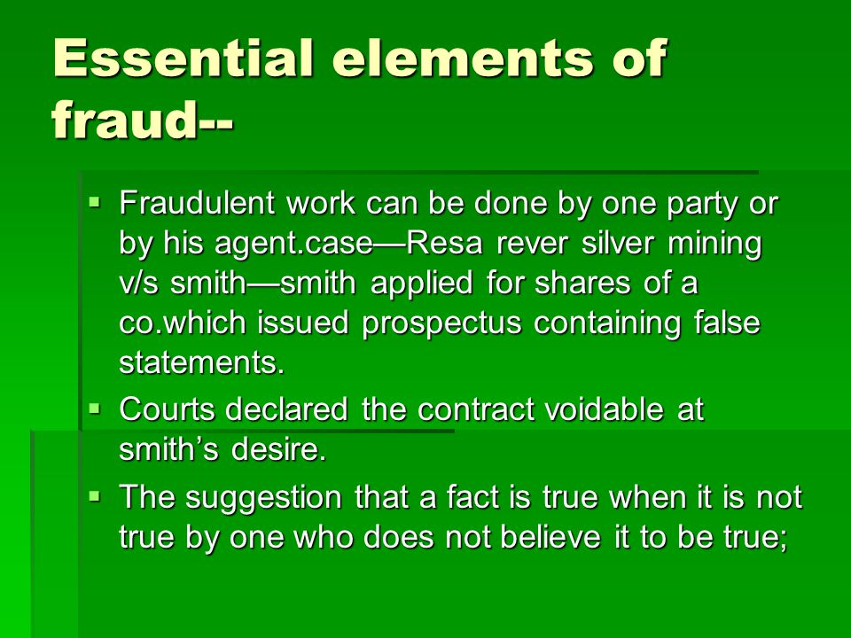 Essential elements of fraud--  Fraudulent work can be done by one party or by his agent.case—Resa rever silver mining v/s smith—smith applied for sha
