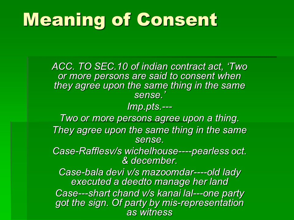 Meaning of Consent ACC. TO SEC.10 of indian contract act, 'Two or more persons are said to consent when they agree upon the same thing in the same sen