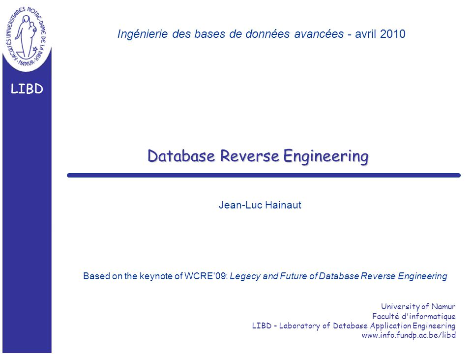 University of Namur Faculté d informatique LIBD - Laboratory of Database Application Engineering www.info.fundp.ac.be/libd LIBD Database Reverse Engineering Jean-Luc Hainaut Ingénierie des bases de données avancées - avril 2010 Based on the keynote of WCRE 09: Legacy and Future of Database Reverse Engineering