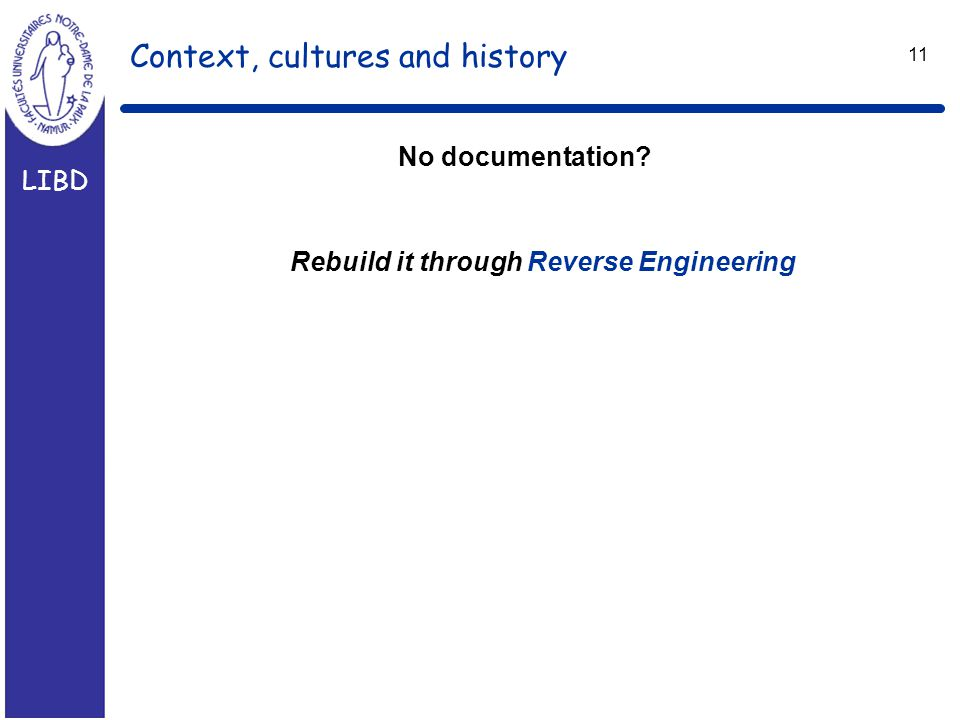 LIBD 11 Context, cultures and history Rebuild it through Reverse Engineering No documentation?