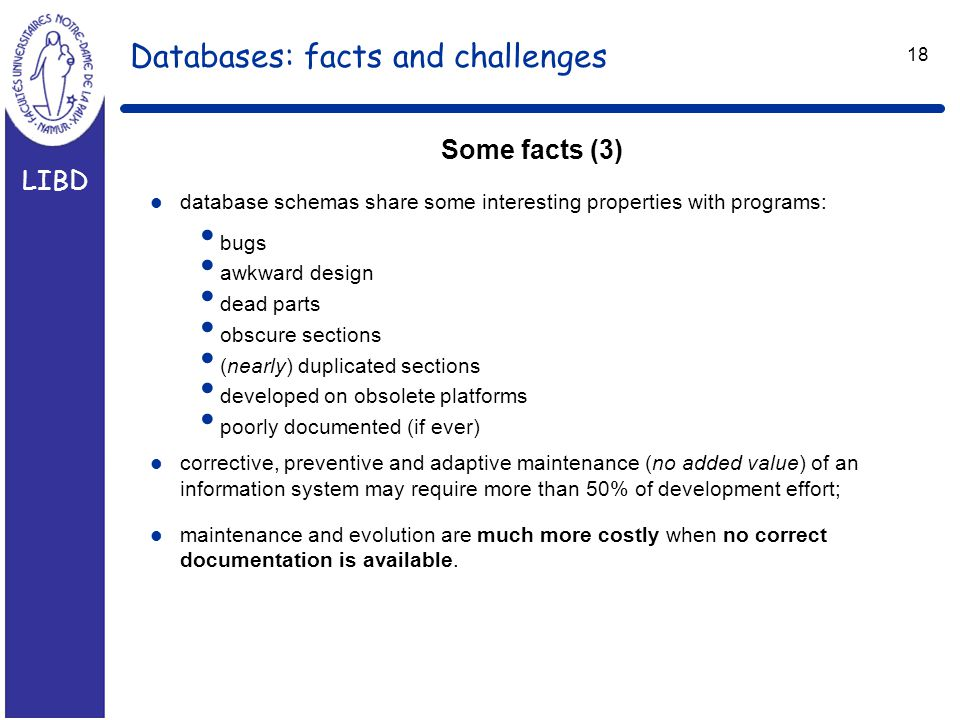 LIBD 18 Databases: facts and challenges Some facts (3) l database schemas share some interesting properties with programs: bugs awkward design dead parts obscure sections (nearly) duplicated sections developed on obsolete platforms poorly documented (if ever) l corrective, preventive and adaptive maintenance (no added value) of an information system may require more than 50% of development effort; l maintenance and evolution are much more costly when no correct documentation is available.
