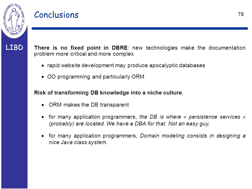 LIBD 78 Conclusions There is no fixed point in DBRE: new technologies make the documentation problem more critical and more complex  rapid website development may produce apocalyptic databases  OO programming and particularly ORM Risk of transforming DB knowledge into a niche culture.