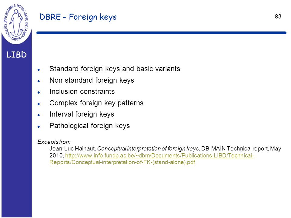 LIBD 83 DBRE - Foreign keys l Standard foreign keys and basic variants l Non standard foreign keys l Inclusion constraints l Complex foreign key patterns l Interval foreign keys l Pathological foreign keys Excepts from Jean-Luc Hainaut, Conceptual interpretation of foreign keys, DB-MAIN Technical report, May 2010, http://www.info.fundp.ac.be/~dbm/Documents/Publications-LIBD/Technical- Reports/Conceptual-interpretation-of-FK-(stand-alone).pdfhttp://www.info.fundp.ac.be/~dbm/Documents/Publications-LIBD/Technical- Reports/Conceptual-interpretation-of-FK-(stand-alone).pdf