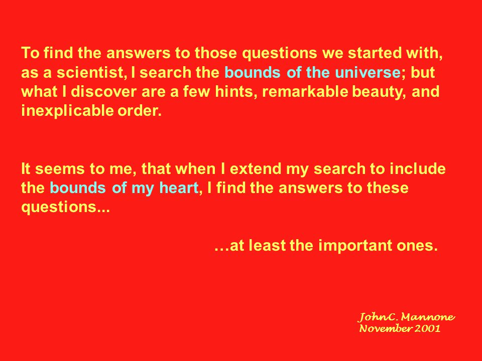 To find the answers to those questions we started with, as a scientist, I search the bounds of the universe; but what I discover are a few hints, rema