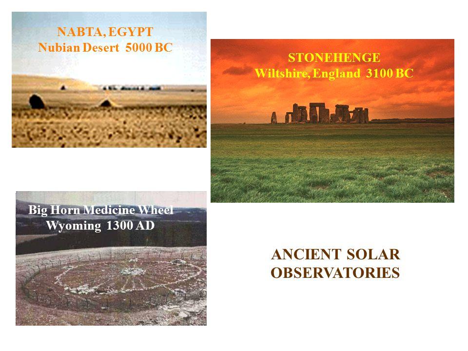 ANCIENT SOLAR OBSERVATORIES NABTA, EGYPT Nubian Desert 5000 BC STONEHENGE Wiltshire, England 3100 BC Big Horn Medicine Wheel Wyoming 1300 AD
