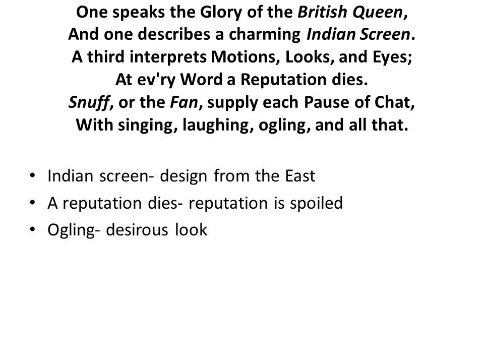 One speaks the Glory of the British Queen, And one describes a charming Indian Screen. A third interprets Motions, Looks, and Eyes; At ev'ry Word a Re