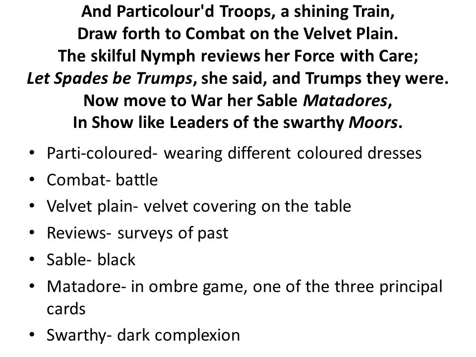 And Particolour'd Troops, a shining Train, Draw forth to Combat on the Velvet Plain. The skilful Nymph reviews her Force with Care; Let Spades be Trum