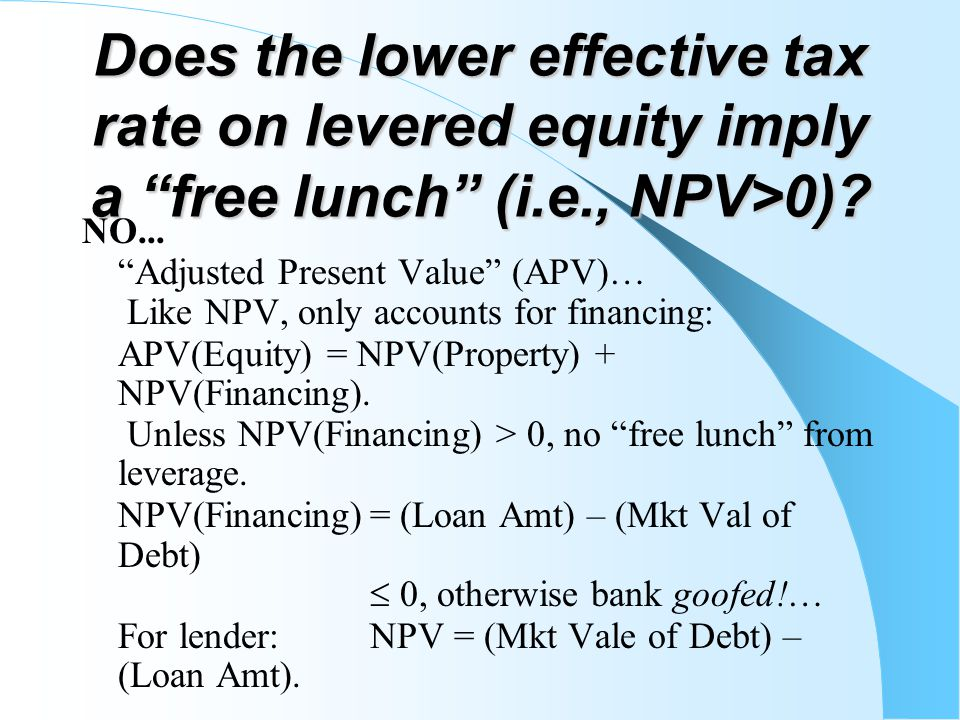 "Does the lower effective tax rate on levered equity imply a ""free lunch"" (i.e., NPV>0)? NO... ""Adjusted Present Value"" (APV)… Like NPV, only accounts"