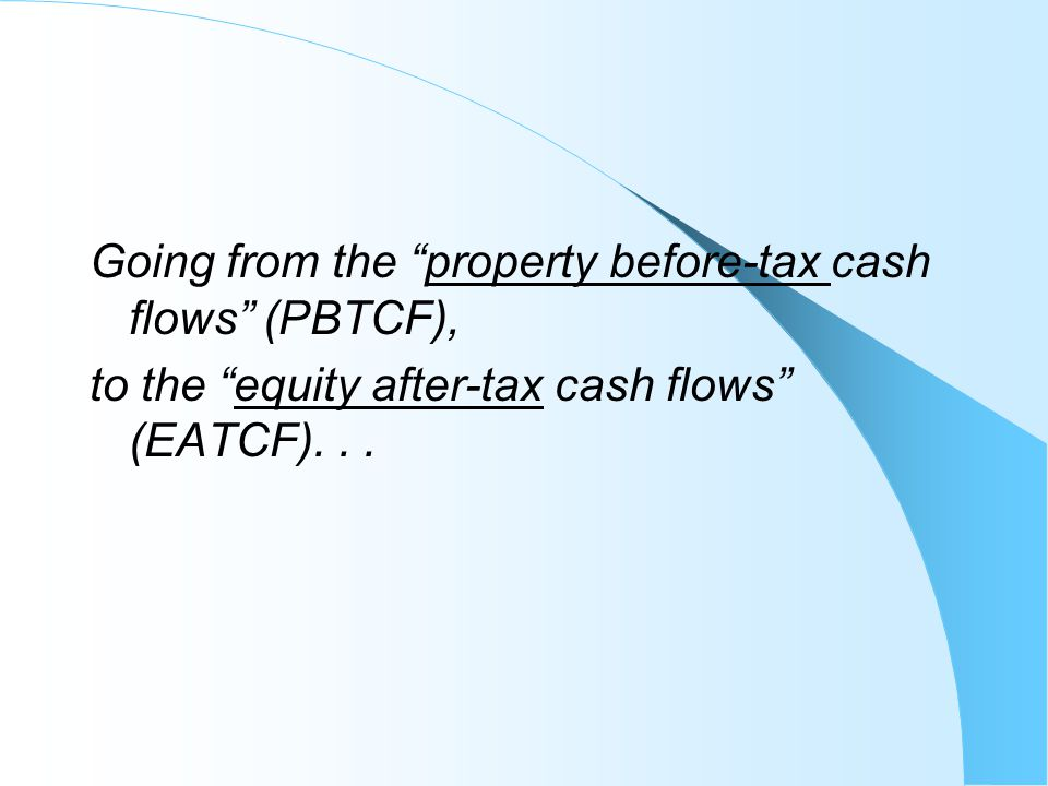 "Going from the ""property before-tax cash flows"" (PBTCF), to the ""equity after-tax cash flows"" (EATCF)..."