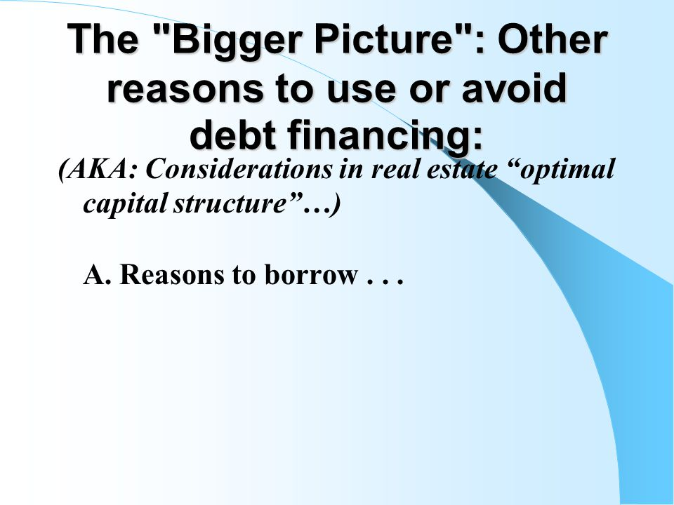 The Bigger Picture : Other reasons to use or avoid debt financing: (AKA: Considerations in real estate optimal capital structure …) A.