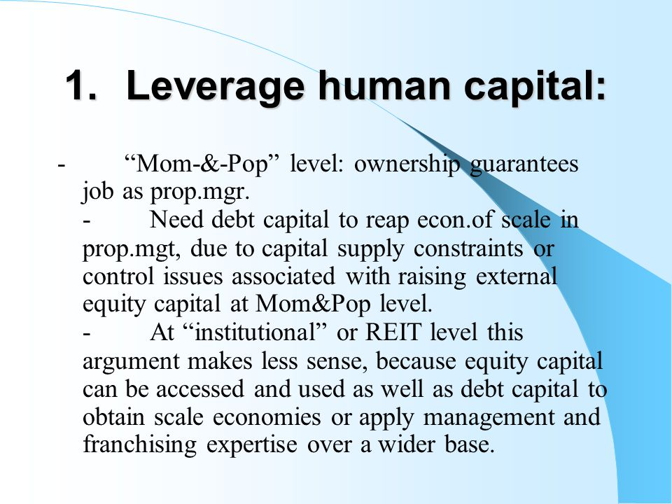 "1.Leverage human capital: - ""Mom-&-Pop"" level: ownership guarantees job as prop.mgr. - Need debt capital to reap econ.of scale in prop.mgt, due to cap"