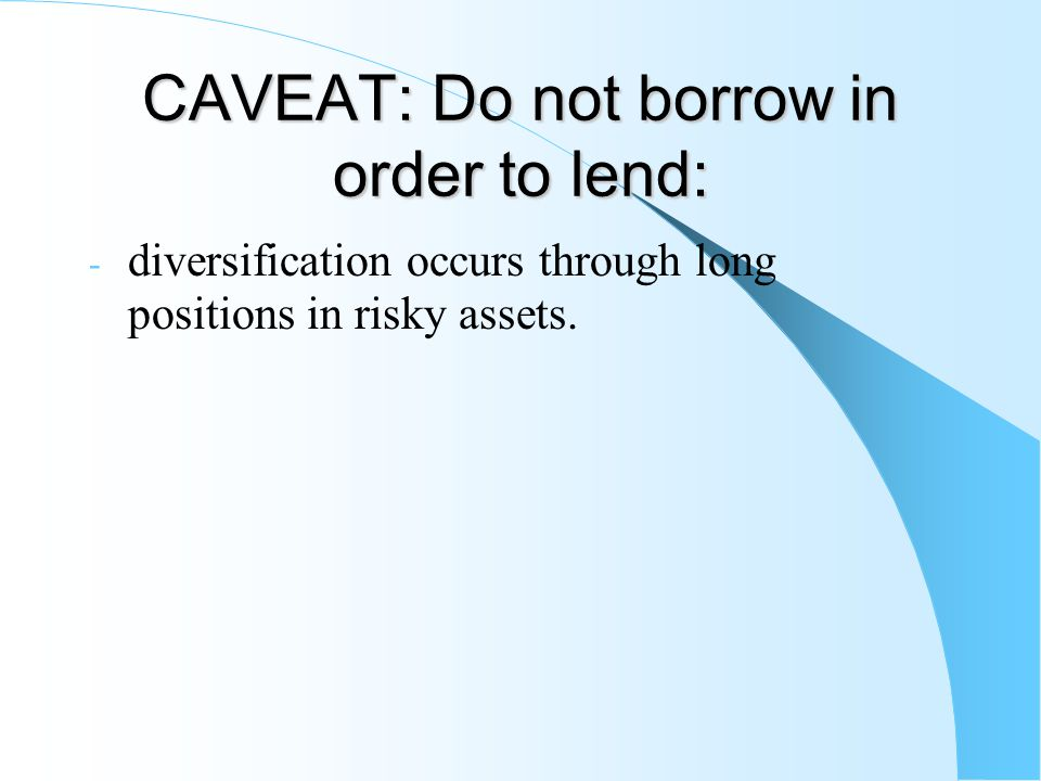 CAVEAT: Do not borrow in order to lend: - diversification occurs through long positions in risky assets.