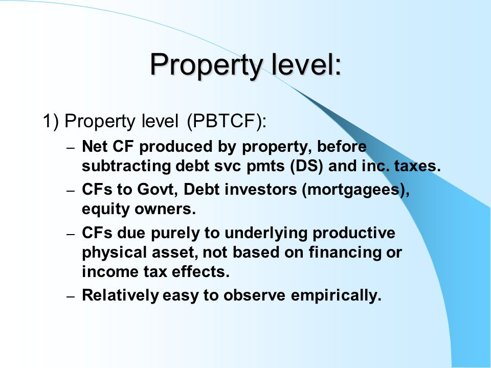 Property level: 1) Property level (PBTCF): – Net CF produced by property, before subtracting debt svc pmts (DS) and inc. taxes. – CFs to Govt, Debt in