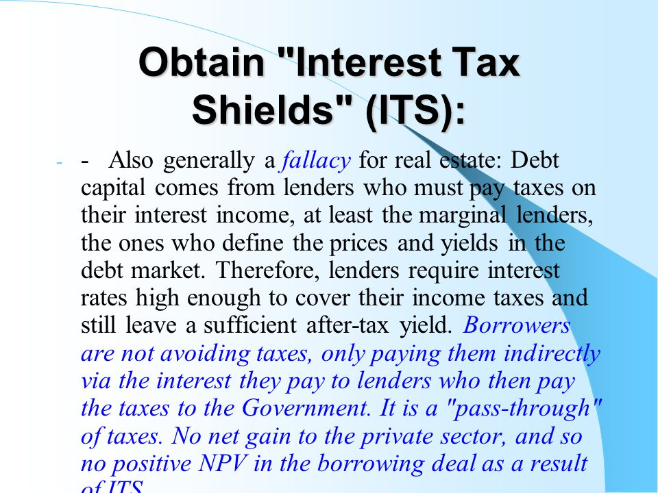 Obtain Interest Tax Shields (ITS): - - Also generally a fallacy for real estate: Debt capital comes from lenders who must pay taxes on their interest income, at least the marginal lenders, the ones who define the prices and yields in the debt market.
