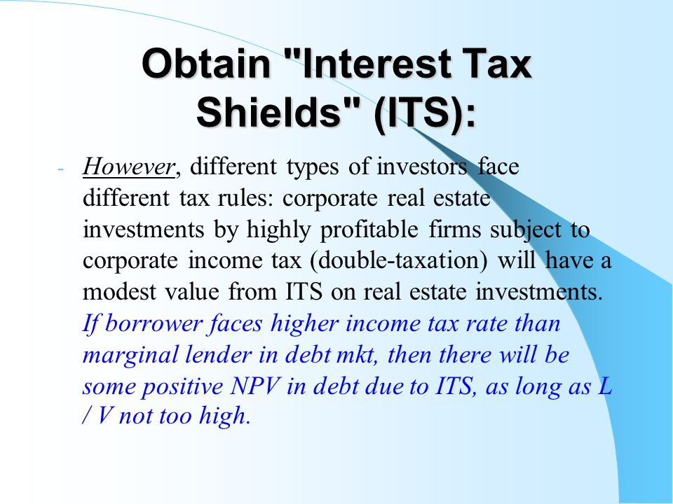 Obtain Interest Tax Shields (ITS): - However, different types of investors face different tax rules: corporate real estate investments by highly profitable firms subject to corporate income tax (double-taxation) will have a modest value from ITS on real estate investments.