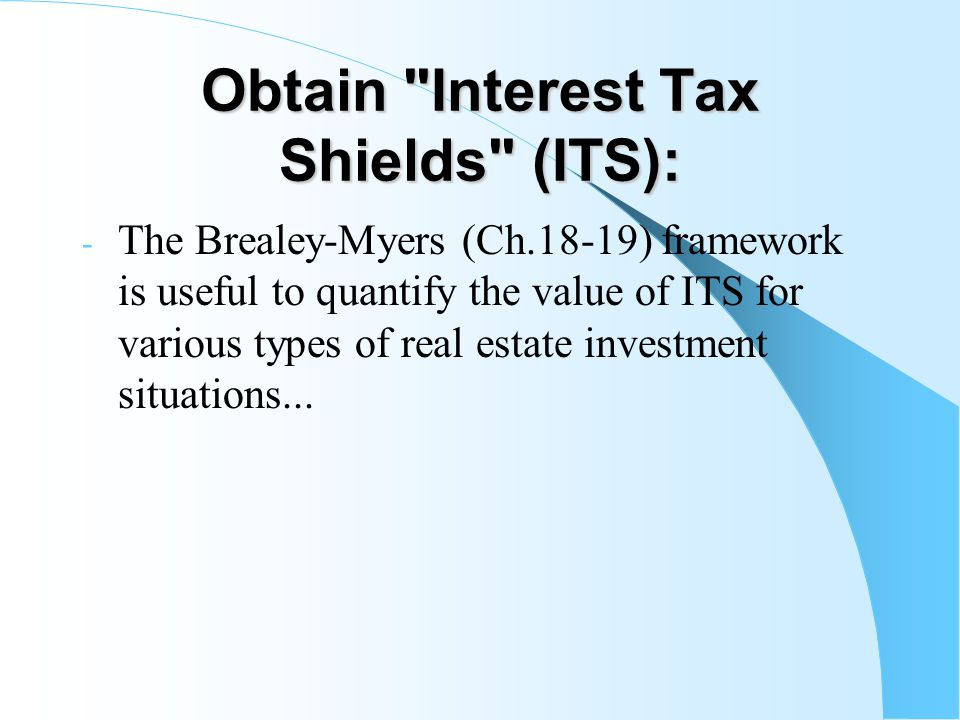 Obtain Interest Tax Shields (ITS): - The Brealey-Myers (Ch.18-19) framework is useful to quantify the value of ITS for various types of real estate investment situations...