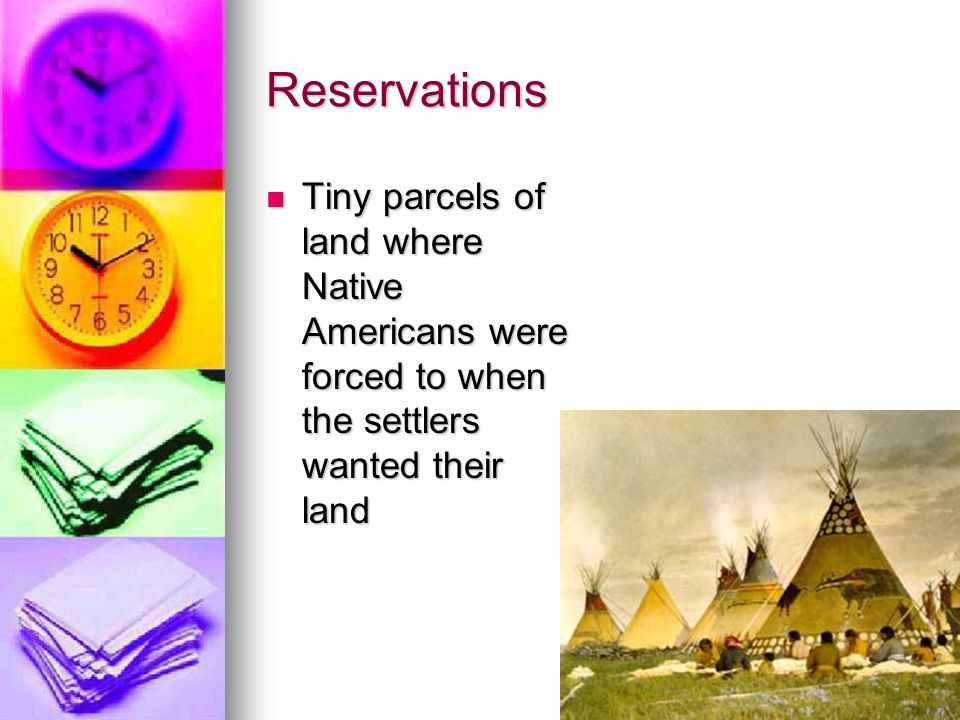 Reservations Tiny parcels of land where Native Americans were forced to when the settlers wanted their land Tiny parcels of land where Native American