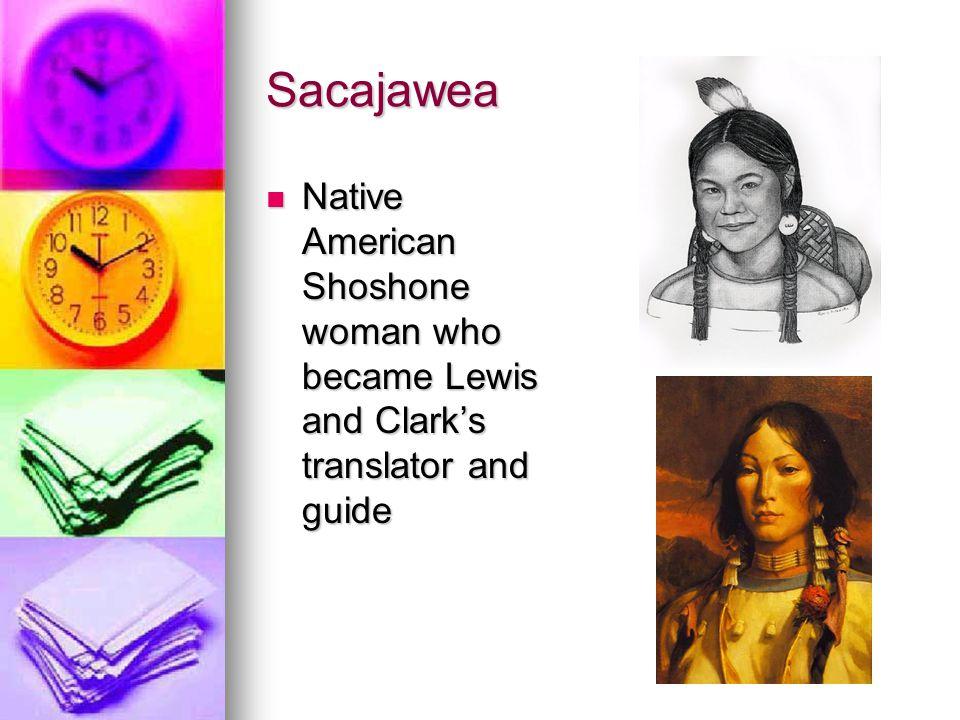 Sacajawea Native American Shoshone woman who became Lewis and Clark's translator and guide Native American Shoshone woman who became Lewis and Clark's