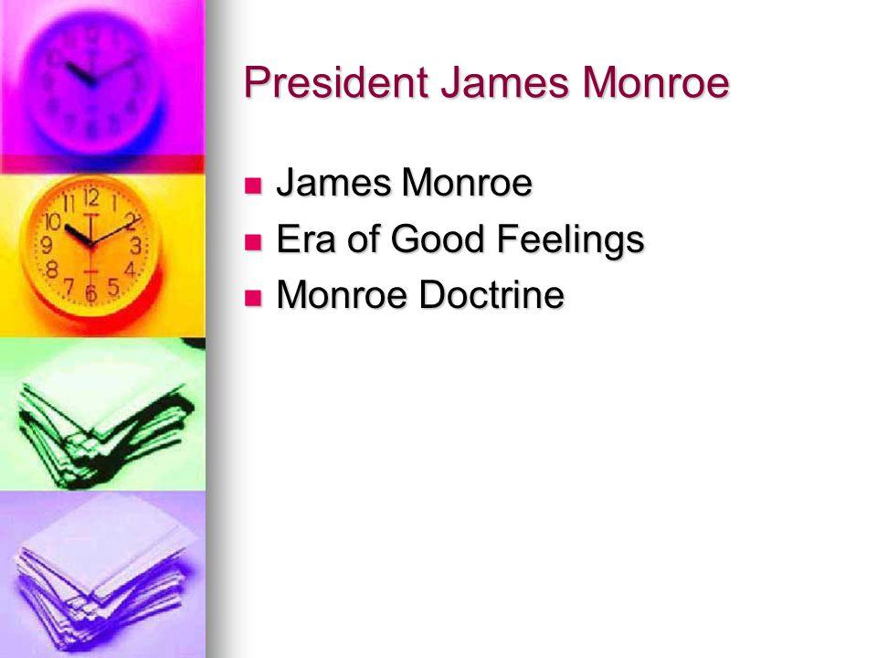 President James Monroe James Monroe James Monroe Era of Good Feelings Era of Good Feelings Monroe Doctrine Monroe Doctrine