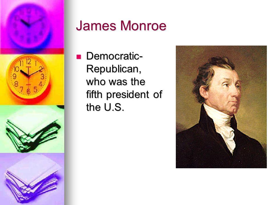 James Monroe Democratic- Republican, who was the fifth president of the U.S. Democratic- Republican, who was the fifth president of the U.S.
