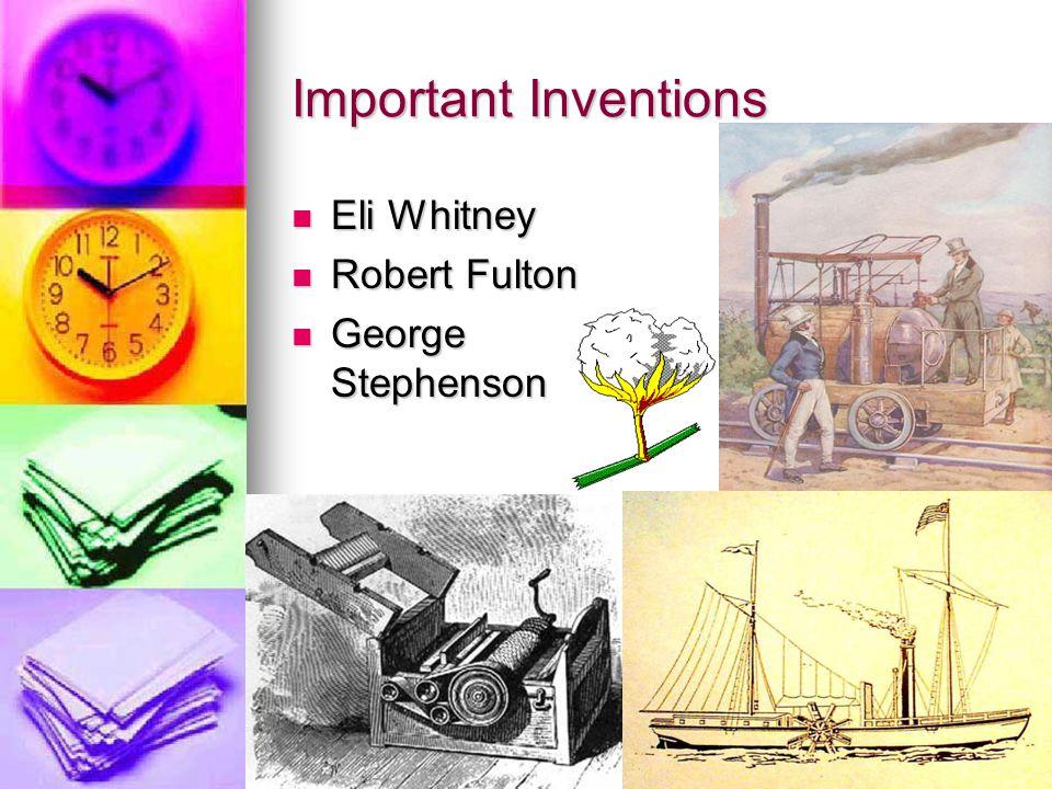 Important Inventions Eli Whitney Eli Whitney Robert Fulton Robert Fulton George Stephenson George Stephenson