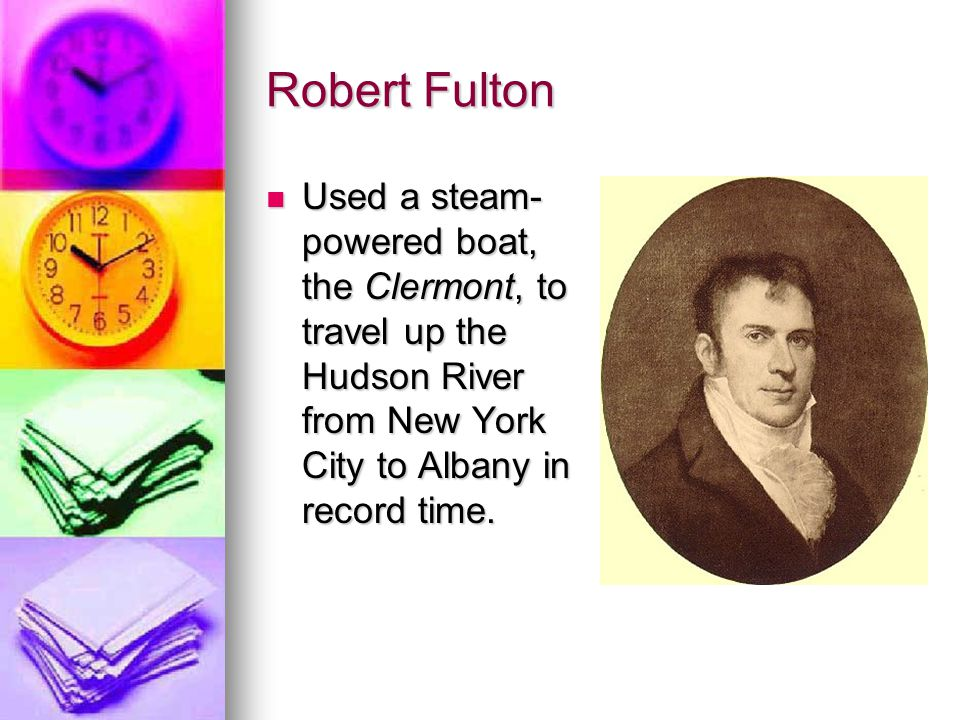 Robert Fulton Used a steam- powered boat, the Clermont, to travel up the Hudson River from New York City to Albany in record time. Used a steam- power