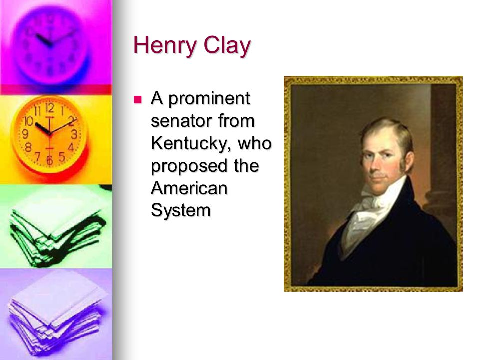 Henry Clay A prominent senator from Kentucky, who proposed the American System A prominent senator from Kentucky, who proposed the American System