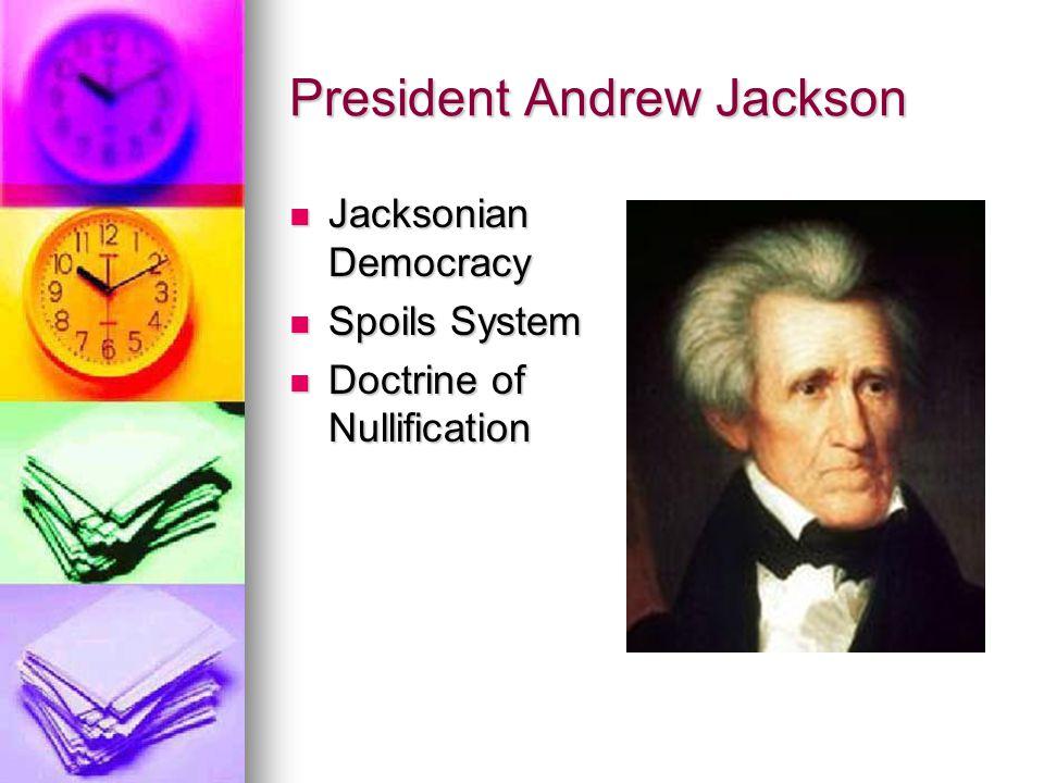 President Andrew Jackson Jacksonian Democracy Jacksonian Democracy Spoils System Spoils System Doctrine of Nullification Doctrine of Nullification