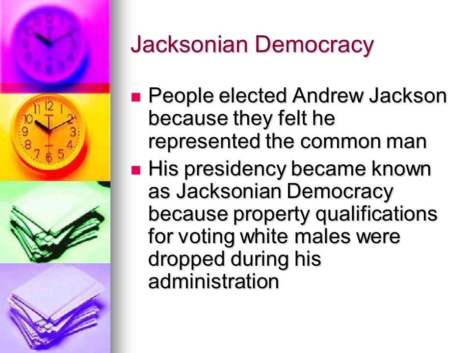 Jacksonian Democracy People elected Andrew Jackson because they felt he represented the common man People elected Andrew Jackson because they felt he