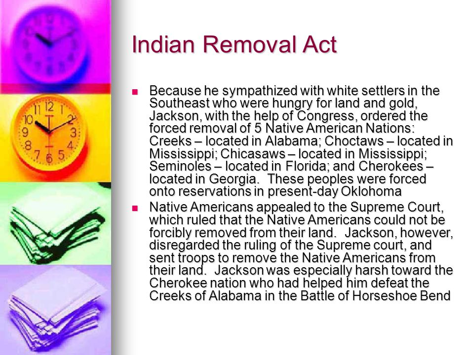 Indian Removal Act Because he sympathized with white settlers in the Southeast who were hungry for land and gold, Jackson, with the help of Congress,