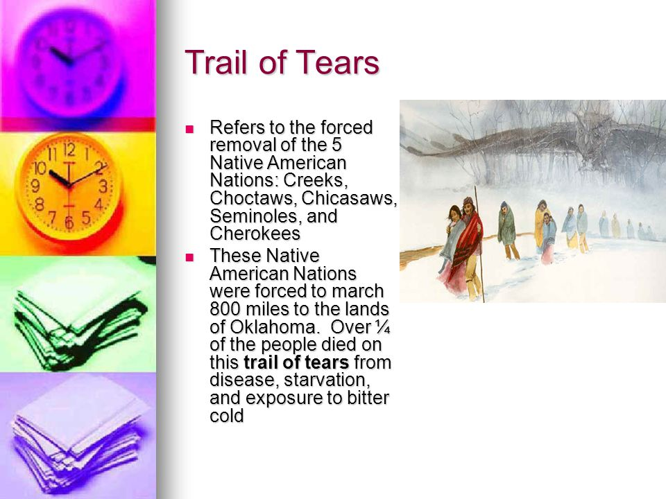 Trail of Tears Refers to the forced removal of the 5 Native American Nations: Creeks, Choctaws, Chicasaws, Seminoles, and Cherokees Refers to the forc