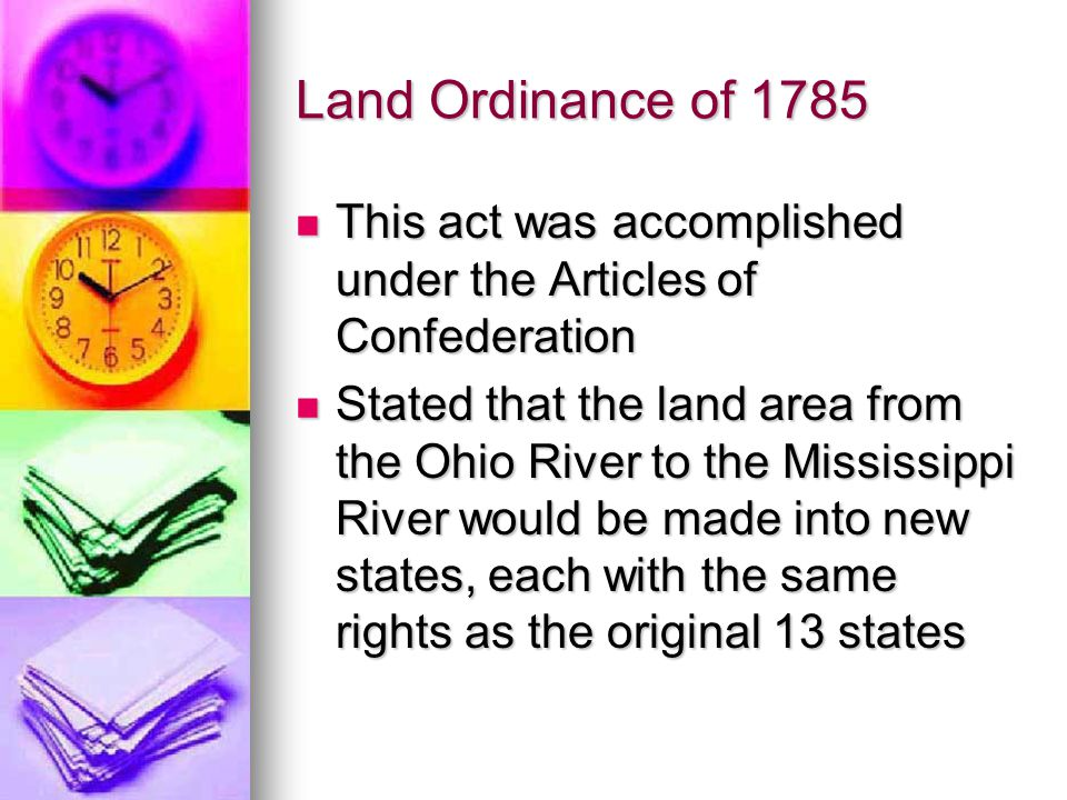 Northwest Ordinance (1787) Allowed for the creation of 3 to 5 states in the Northwest Territory which included all lands west of the Ohio River and east of the Mississippi Allowed for the creation of 3 to 5 states in the Northwest Territory which included all lands west of the Ohio River and east of the Mississippi The law prohibited slavery in the territory and guaranteed inhabitants freedom of religion, trial by jury, and access to free public education The law prohibited slavery in the territory and guaranteed inhabitants freedom of religion, trial by jury, and access to free public education Later, the states of Illinois, Ohio, Michigan, Wisconsin, and Indiana were formed from this territory Later, the states of Illinois, Ohio, Michigan, Wisconsin, and Indiana were formed from this territory