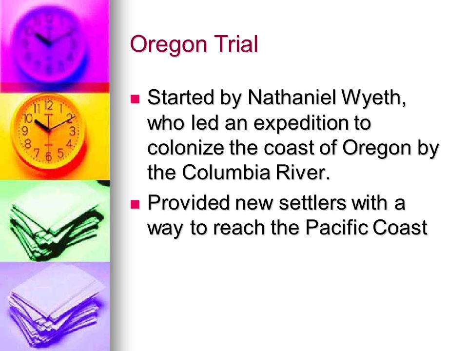 Oregon Trial Started by Nathaniel Wyeth, who led an expedition to colonize the coast of Oregon by the Columbia River. Started by Nathaniel Wyeth, who