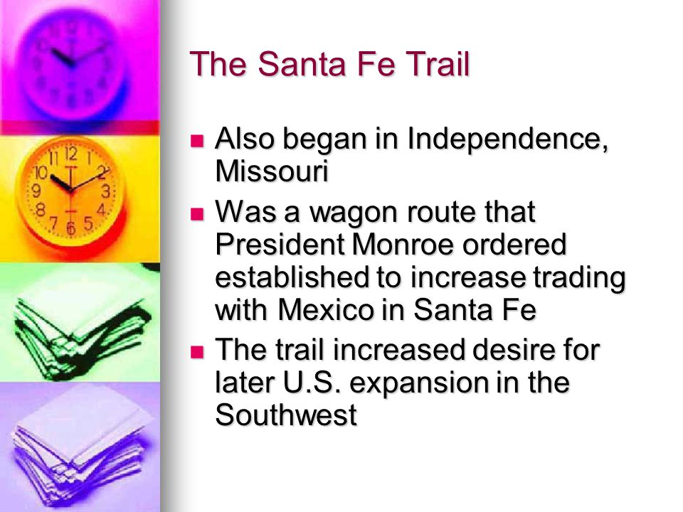 The Santa Fe Trail Also began in Independence, Missouri Also began in Independence, Missouri Was a wagon route that President Monroe ordered establish