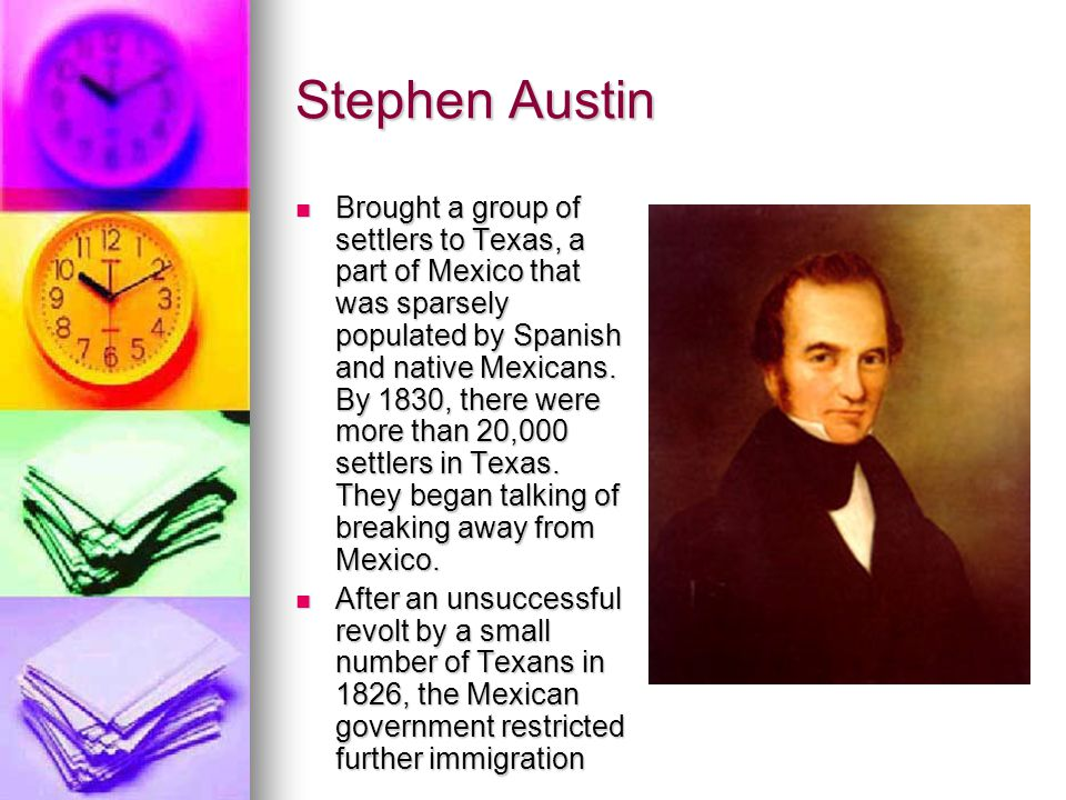 Stephen Austin Brought a group of settlers to Texas, a part of Mexico that was sparsely populated by Spanish and native Mexicans. By 1830, there were