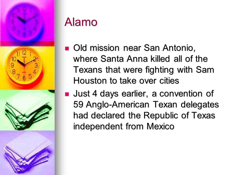 Alamo Old mission near San Antonio, where Santa Anna killed all of the Texans that were fighting with Sam Houston to take over cities Old mission near