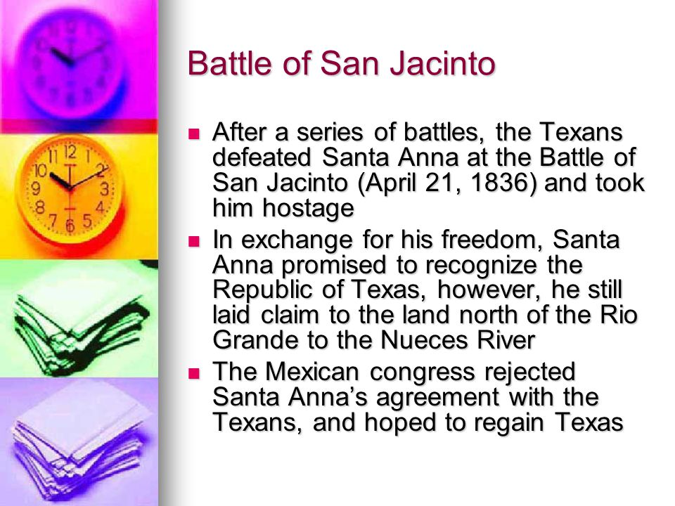 Battle of San Jacinto After a series of battles, the Texans defeated Santa Anna at the Battle of San Jacinto (April 21, 1836) and took him hostage Aft