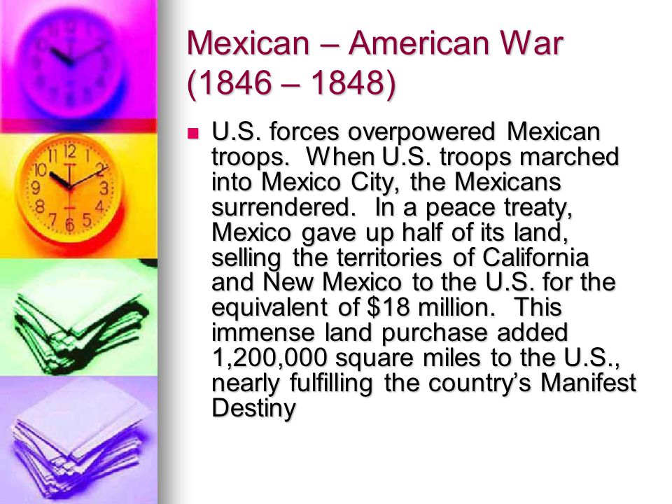 Mexican – American War (1846 – 1848) U.S. forces overpowered Mexican troops. When U.S. troops marched into Mexico City, the Mexicans surrendered. In a