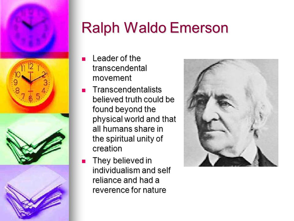 Ralph Waldo Emerson Leader of the transcendental movement Leader of the transcendental movement Transcendentalists believed truth could be found beyon