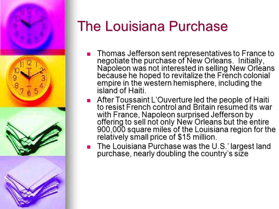 The Louisiana Purchase Thomas Jefferson sent representatives to France to negotiate the purchase of New Orleans. Initially, Napoleon was not intereste