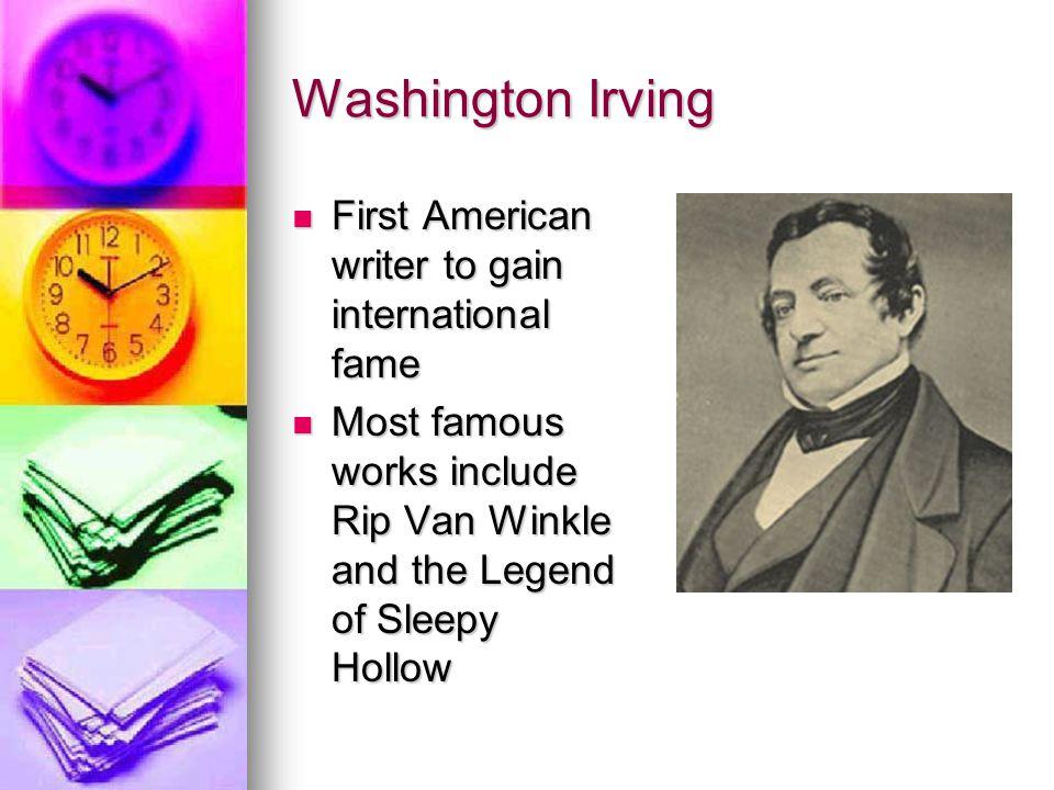 Washington Irving First American writer to gain international fame First American writer to gain international fame Most famous works include Rip Van