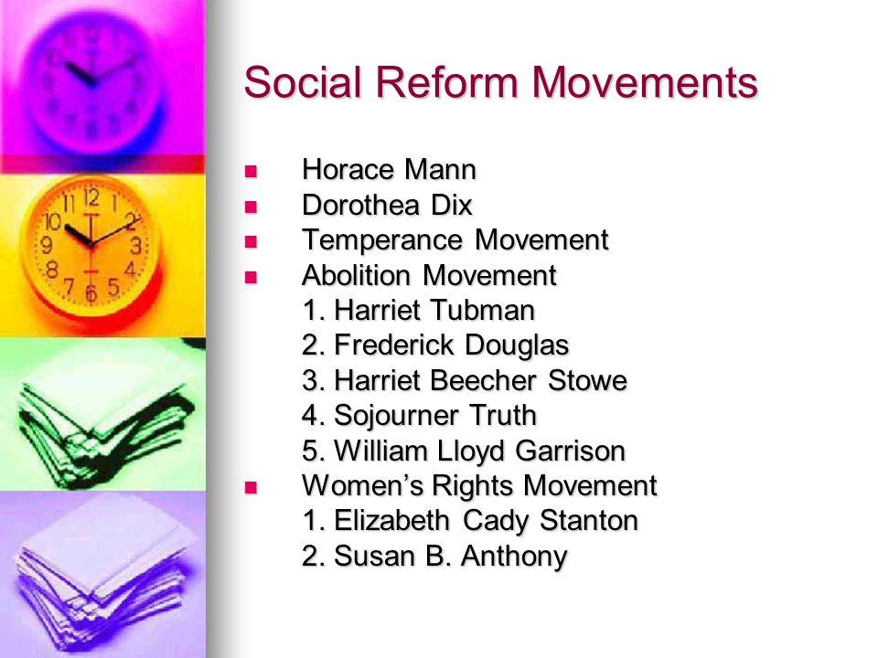 Social Reform Movements Horace Mann Horace Mann Dorothea Dix Dorothea Dix Temperance Movement Temperance Movement Abolition Movement Abolition Movemen